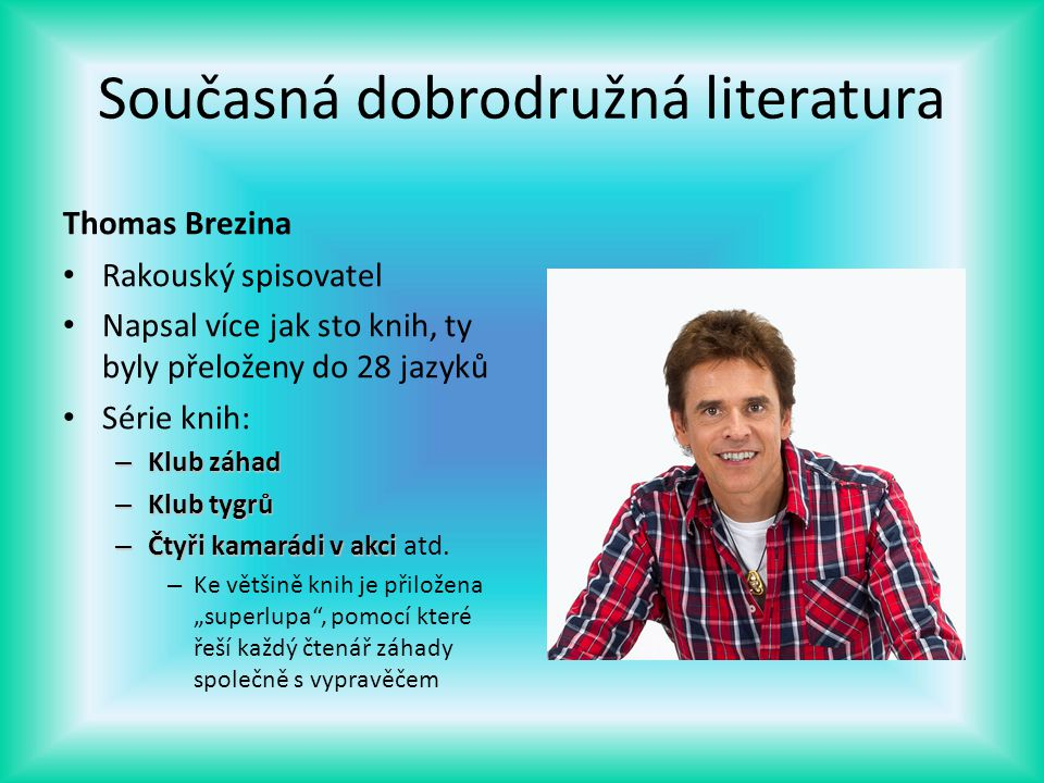 Současná dobrodružná literatura Thomas Brezina Rakouský spisovatel Napsal více jak sto knih, ty byly přeloženy do 28 jazyků Série knih: – Klub záhad –
