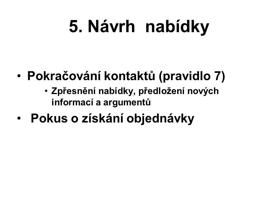 5. Návrh nabídky Pokračování kontaktů (pravidlo 7) Zpřesnění nabídky, předložení nových informací a argumentů Pokus o získání objednávky