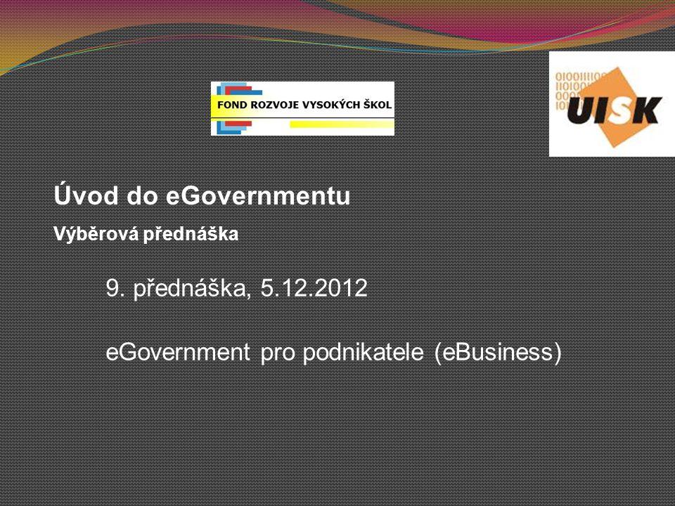 9. přednáška, 5.12.2012 eGovernment pro podnikatele (eBusiness) Úvod do eGovernmentu Výběrová přednáška