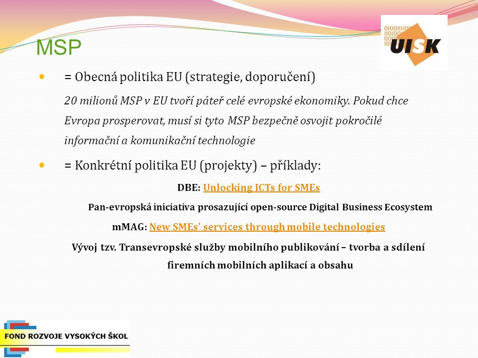 MSP = Obecná politika EU (strategie, doporučení) 20 milionů MSP v EU tvoří páteř celé evropské ekonomiky. Pokud chce Evropa prosperovat, musí si tyto