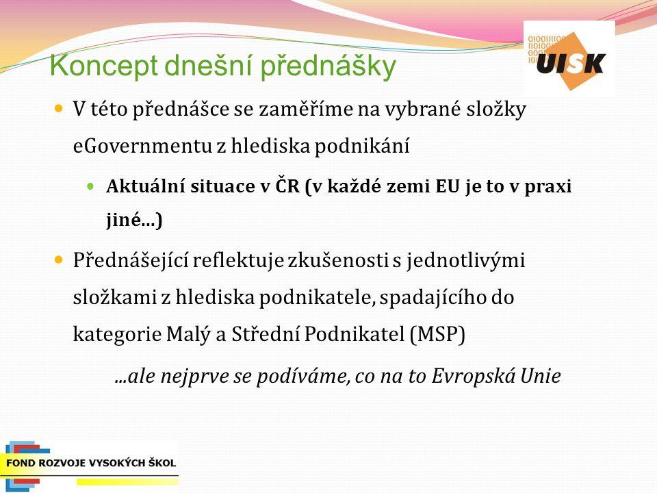 Koncept dnešní přednášky V této přednášce se zaměříme na vybrané složky eGovernmentu z hlediska podnikání Aktuální situace v ČR (v každé zemi EU je to v praxi jiné...) Přednášející reflektuje zkušenosti s jednotlivými složkami z hlediska podnikatele, spadajícího do kategorie Malý a Střední Podnikatel (MSP)...ale nejprve se podíváme, co na to Evropská Unie