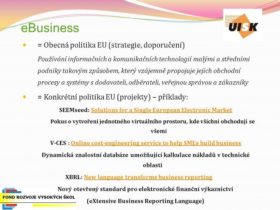 eBusiness = Obecná politika EU (strategie, doporučení) Používání informačních a komunikačních technologií malými a středními podniky takovým způsobem, který vzájemně propojuje jejich obchodní procesy a systémy s dodavateli, odběrateli, veřejnou správou a zákazníky = Konkrétní politika EU (projekty) – příklady: SEEMseed: Solutions for a Single European Electronic MarketSolutions for a Single European Electronic Market Pokus o vytvoření jednotného virtuálního prostoru, kde všichni obchodují se všemi V-CES : Online cost-engineering service to help SMEs build businessOnline cost-engineering service to help SMEs build business Dynamická znalostní databáze umožňující kalkulace nákladů v technické oblasti XBRL: New language transforms business reportingNew language transforms business reporting Nový otevřený standard pro elektronické finanční výkaznictví (eXtensive Business Reporting Language)