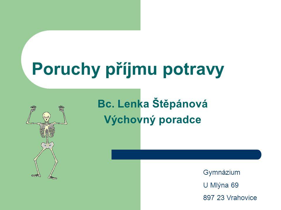 Poruchy příjmu potravy Bc. Lenka Štěpánová Výchovný poradce Gymnázium U Mlýna 69 897 23 Vrahovice