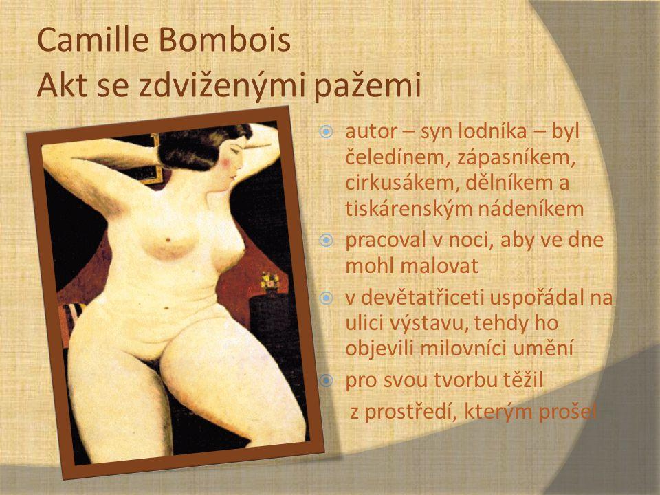 Camille Bombois Akt se zdviženými pažemi  autor – syn lodníka – byl čeledínem, zápasníkem, cirkusákem, dělníkem a tiskárenským nádeníkem  pracoval v