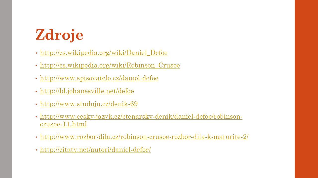 Zdroje http://cs.wikipedia.org/wiki/Daniel_Defoe http://cs.wikipedia.org/wiki/Robinson_Crusoe http://www.spisovatele.cz/daniel-defoe http://ld.johanesville.net/defoe http://www.studuju.cz/denik-69 http://www.cesky-jazyk.cz/ctenarsky-denik/daniel-defoe/robinson- crusoe-11.html http://www.cesky-jazyk.cz/ctenarsky-denik/daniel-defoe/robinson- crusoe-11.html http://www.rozbor-dila.cz/robinson-crusoe-rozbor-dila-k-maturite-2/ http://citaty.net/autori/daniel-defoe/