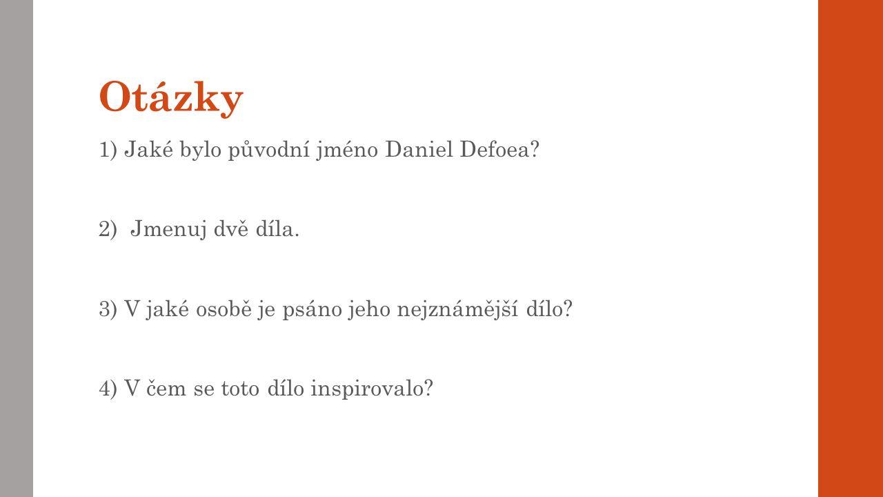 Otázky 1) Jaké bylo původní jméno Daniel Defoea.2) Jmenuj dvě díla.