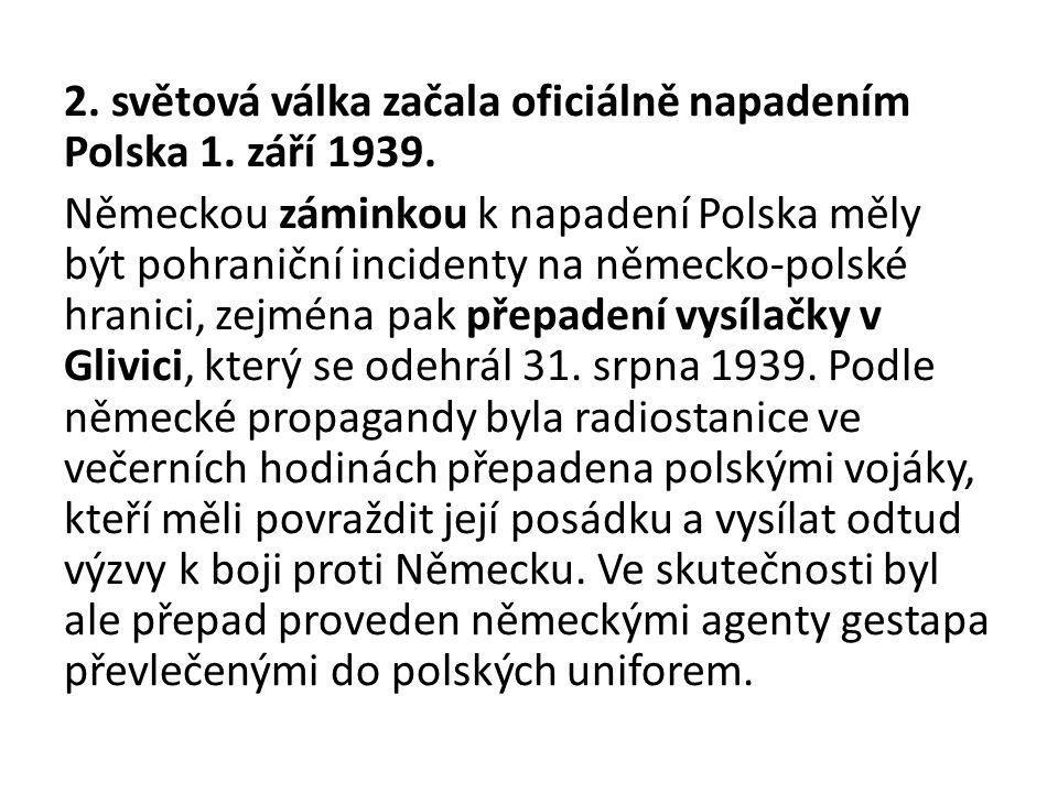 2. světová válka začala oficiálně napadením Polska 1. září 1939. Německou záminkou k napadení Polska měly být pohraniční incidenty na německo-polské h