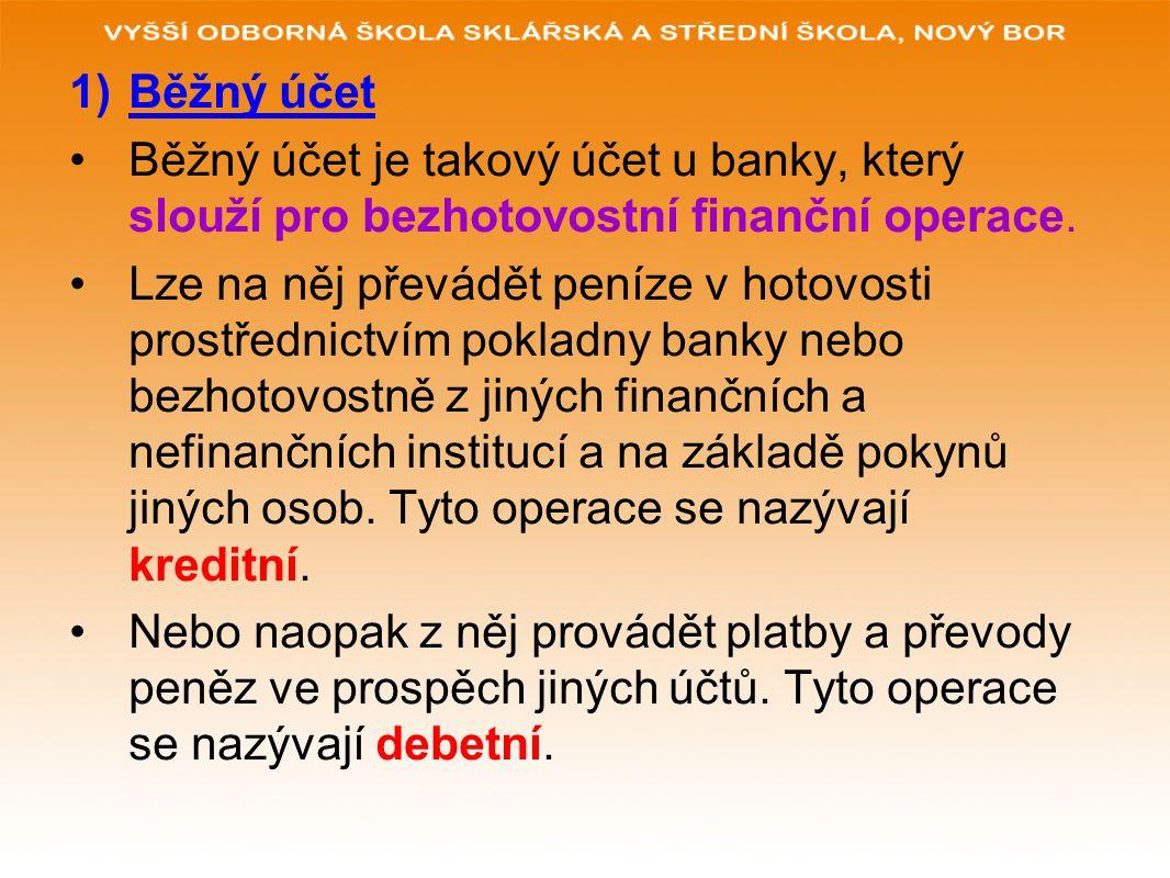 1)Běžný účet Běžný účet je takový účet u banky, který slouží pro bezhotovostní finanční operace. Lze na něj převádět peníze v hotovosti prostřednictví