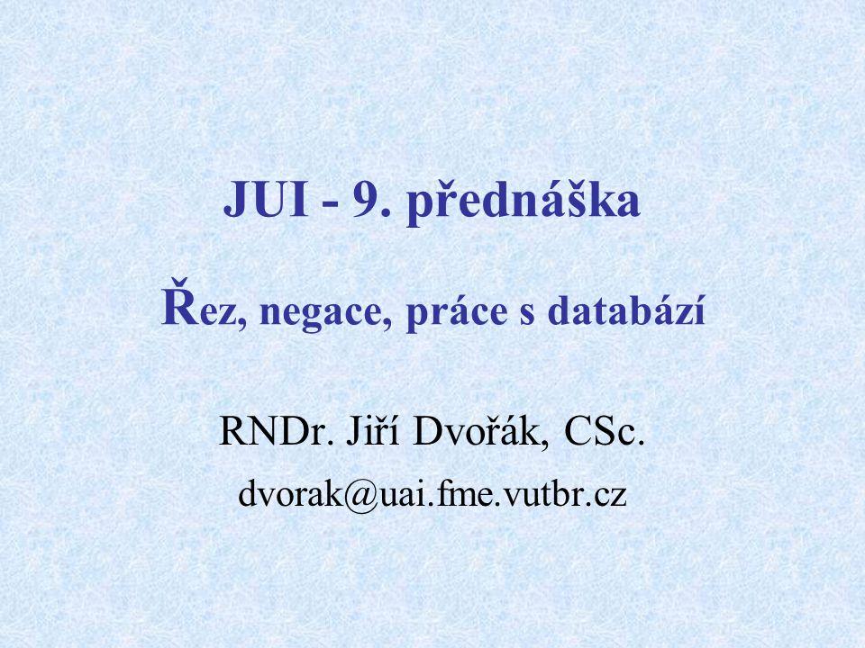 JUI - 9. přednáška Ř ez, negace, práce s databází RNDr. Jiří Dvořák, CSc. dvorak@uai.fme.vutbr.cz