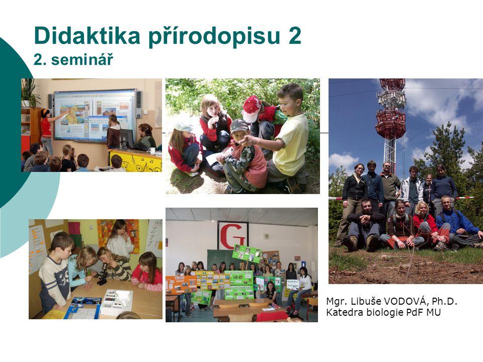 Didaktika přírodopisu 2 2. seminář Mgr. Libuše VODOVÁ, Ph.D. Katedra biologie PdF MU