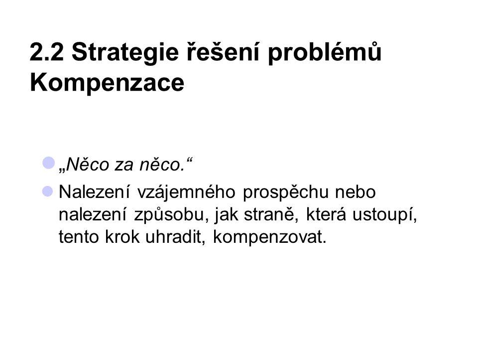 """2.2 Strategie řešení problémů Kompenzace """" Něco za něco."""" Nalezení vzájemného prospěchu nebo nalezení způsobu, jak straně, která ustoupí, tento krok u"""