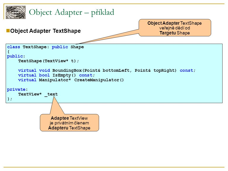 Object Adapter – příklad Object Adapter TextShape class TextShape: public Shape { public: TextShape(TextView* t); virtual void BoundingBox(Point& bott