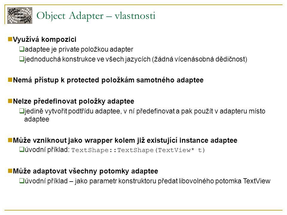 Object Adapter – vlastnosti Využívá kompozici  adaptee je private položkou adapter  jednoduchá konstrukce ve všech jazycích (žádná vícenásobná dědičnost) Nemá přístup k protected položkám samotného adaptee Nelze předefinovat položky adaptee  jedině vytvořit podtřídu adaptee, v ní předefinovat a pak použít v adapteru místo adaptee Může vzniknout jako wrapper kolem již existující instance adaptee  úvodní příklad: TextShape::TextShape(TextView* t) Může adaptovat všechny potomky adaptee  úvodní příklad – jako parametr konstruktoru předat libovolného potomka TextView