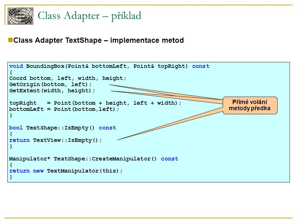 Class Adapter – příklad Class Adapter TextShape – implementace metod void BoundingBox(Point& bottomLeft, Point& topRight) const { Coord bottom, left,