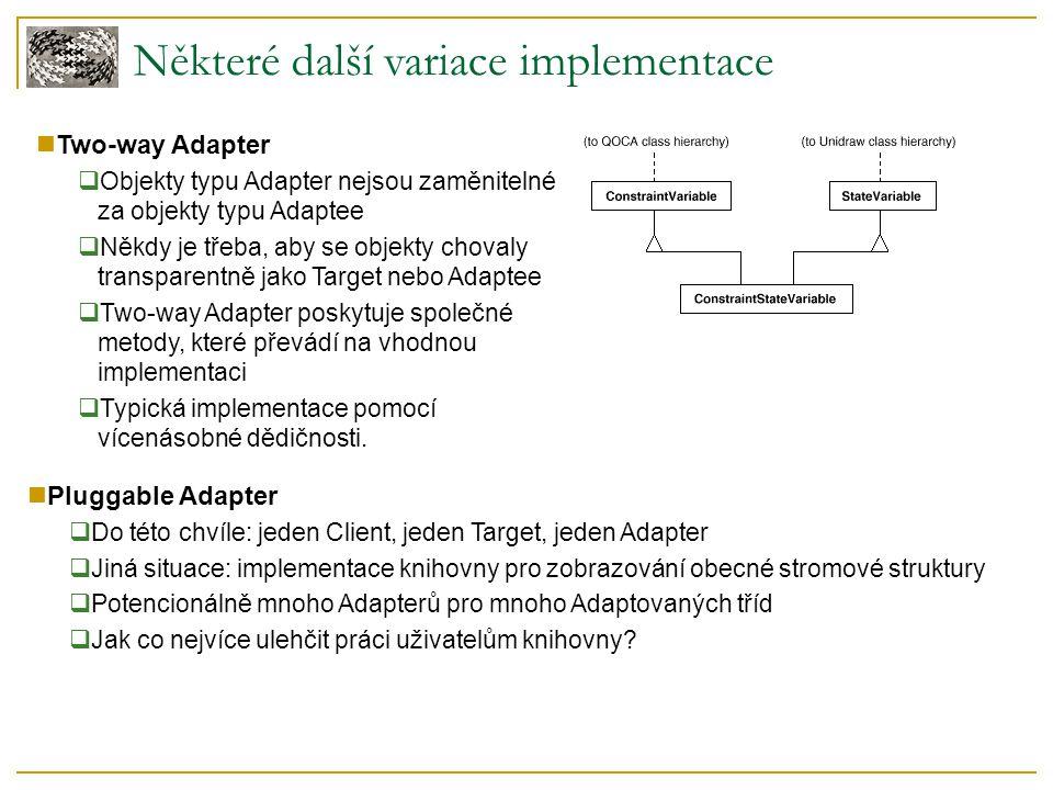 Některé další variace implementace Two-way Adapter  Objekty typu Adapter nejsou zaměnitelné za objekty typu Adaptee  Někdy je třeba, aby se objekty chovaly transparentně jako Target nebo Adaptee  Two-way Adapter poskytuje společné metody, které převádí na vhodnou implementaci  Typická implementace pomocí vícenásobné dědičnosti.