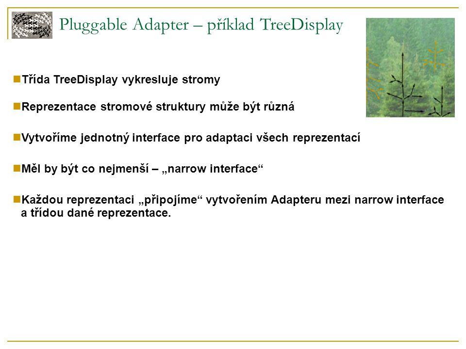 """Pluggable Adapter – příklad TreeDisplay Třída TreeDisplay vykresluje stromy Reprezentace stromové struktury může být různá Vytvoříme jednotný interface pro adaptaci všech reprezentací Měl by být co nejmenší – """"narrow interface Každou reprezentaci """"připojíme vytvořením Adapteru mezi narrow interface a třídou dané reprezentace."""