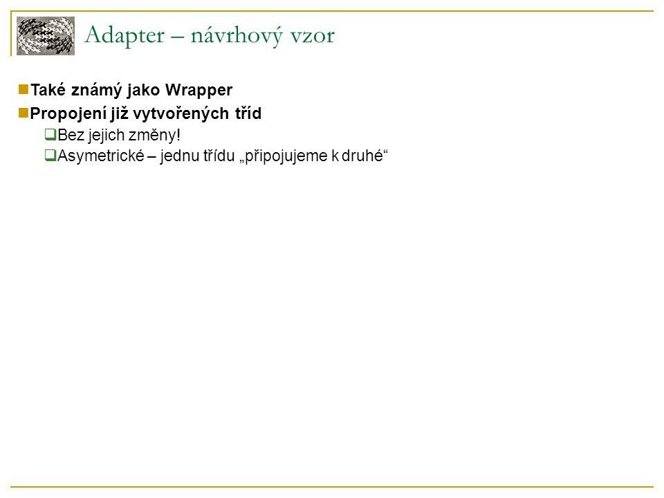 Adapter – návrhový vzor Také známý jako Wrapper Propojení již vytvořených tříd  Bez jejich změny.