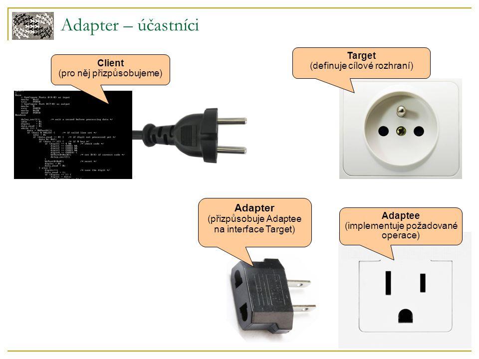 Adapter – účastníci Client  pro něj přizpůsobujeme  využívá rozhraní Target Target  definuje rozhraní, které vyžaduje Client často abstraktní třída / interface Adaptee (= adaptovaný, přizpůsobovaný)  implementuje požadované operace  má ale jiné rozhraní než Target  často se jedná o převzatý kód, který nelze měnit Adapter  přizpůsobuje Adaptee na interface Target
