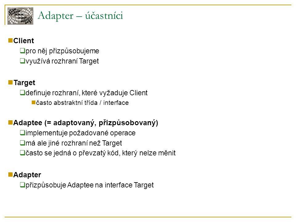 Pluggable Adapter – vlastnosti Pluggable Adapter s abstraktními metodami  client je zároveň target, dědí se přímo od něj  propojení s adaptee vhodné pouze přes kompozici (object adapter) target není pouze interface class adapter by vyžadoval vícenásobnou dědičnost Pluggable Adapter pomocí delegáta  je možné využít oba přístupy (object i class adapter)  úplné oddělení narrow interface do delegované třídy přístup k těmto metodám přes ukazatel nutnost předávat ukazatel zpátky na clienta přístup z adapteru do clienta opět přes ukazatel  musí se vytvářet 2 objekty (client, adapter)  client plní částečně roli targetu rozhraní pro přetěžování je oddělené, ale logicky patří k objektu target proto je vhodné (nebo nutné) předávat do adapteru ukazatel na clienta