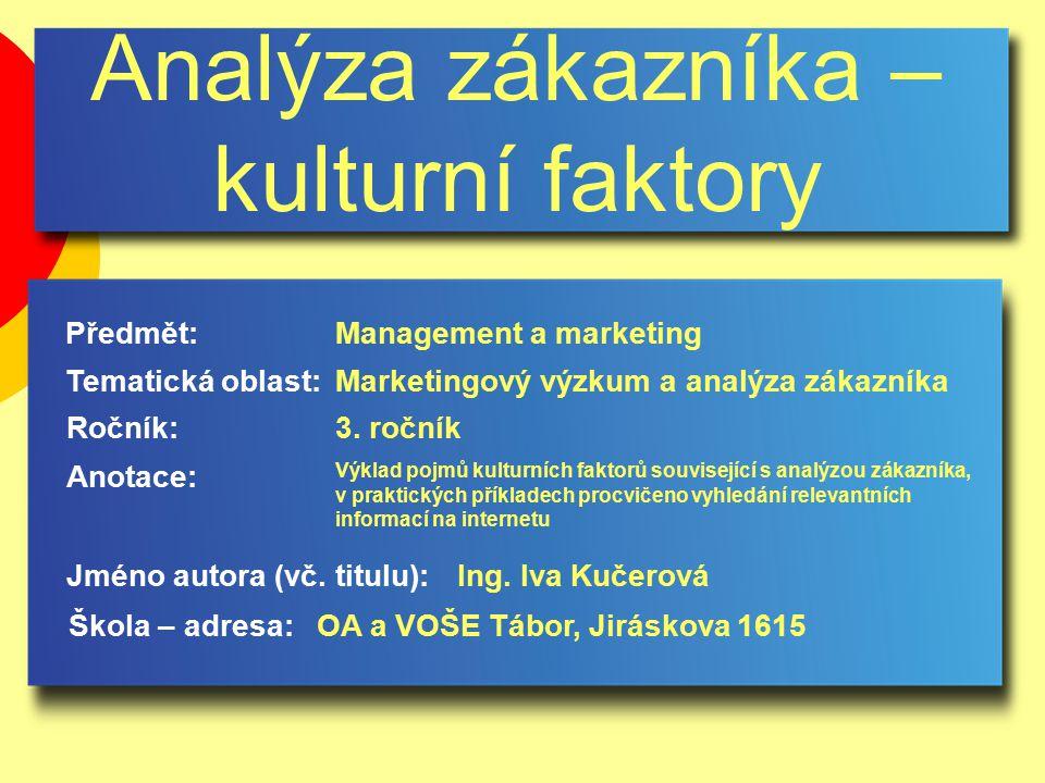 Analýza zákazníka – kulturní faktory Jméno autora (vč. titulu): Škola – adresa: Ročník: Předmět: Anotace: 3. ročník Management a marketing Ing. Iva Ku