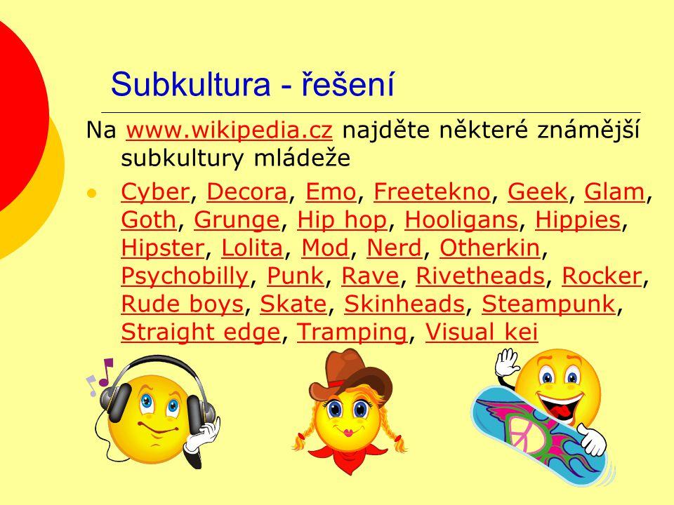 Subkultura - řešení Na www.wikipedia.cz najděte některé známější subkultury mládežewww.wikipedia.cz Cyber, Decora, Emo, Freetekno, Geek, Glam, Goth, G