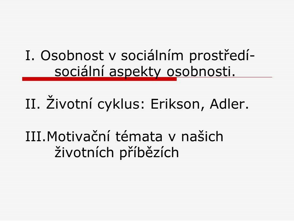 I. Osobnost v sociálním prostředí- sociální aspekty osobnosti. II. Životní cyklus: Erikson, Adler. III.Motivační témata v našich životních příbězích