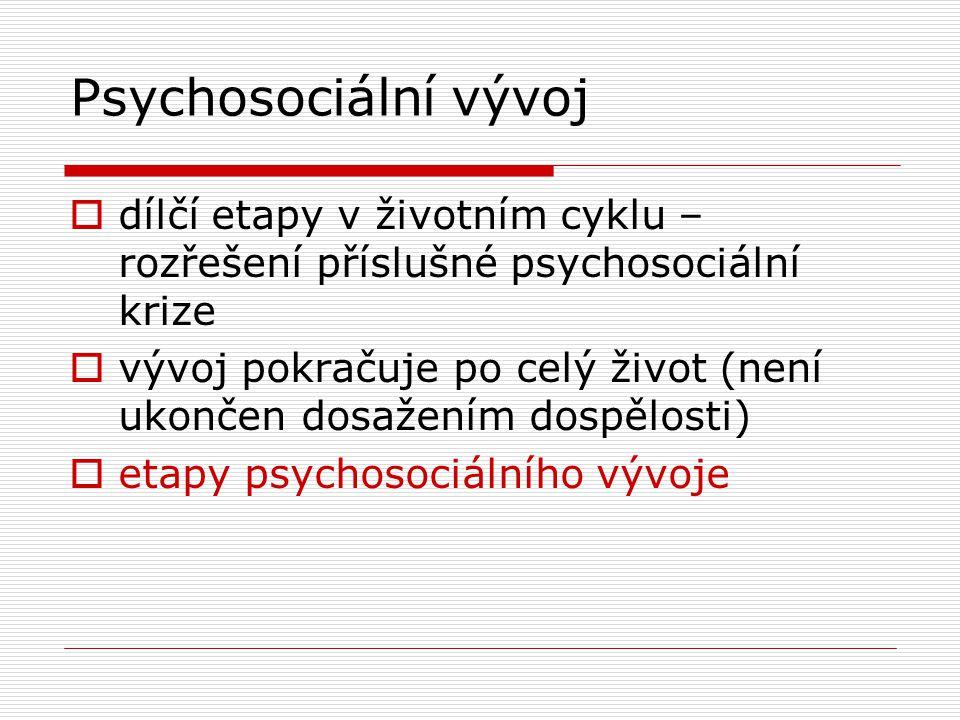 Psychosociální vývoj  dílčí etapy v životním cyklu – rozřešení příslušné psychosociální krize  vývoj pokračuje po celý život (není ukončen dosažením