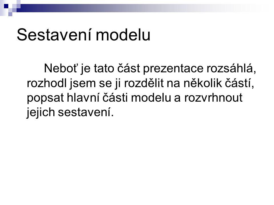 Sestavení modelu Neboť je tato část prezentace rozsáhlá, rozhodl jsem se ji rozdělit na několik částí, popsat hlavní části modelu a rozvrhnout jejich