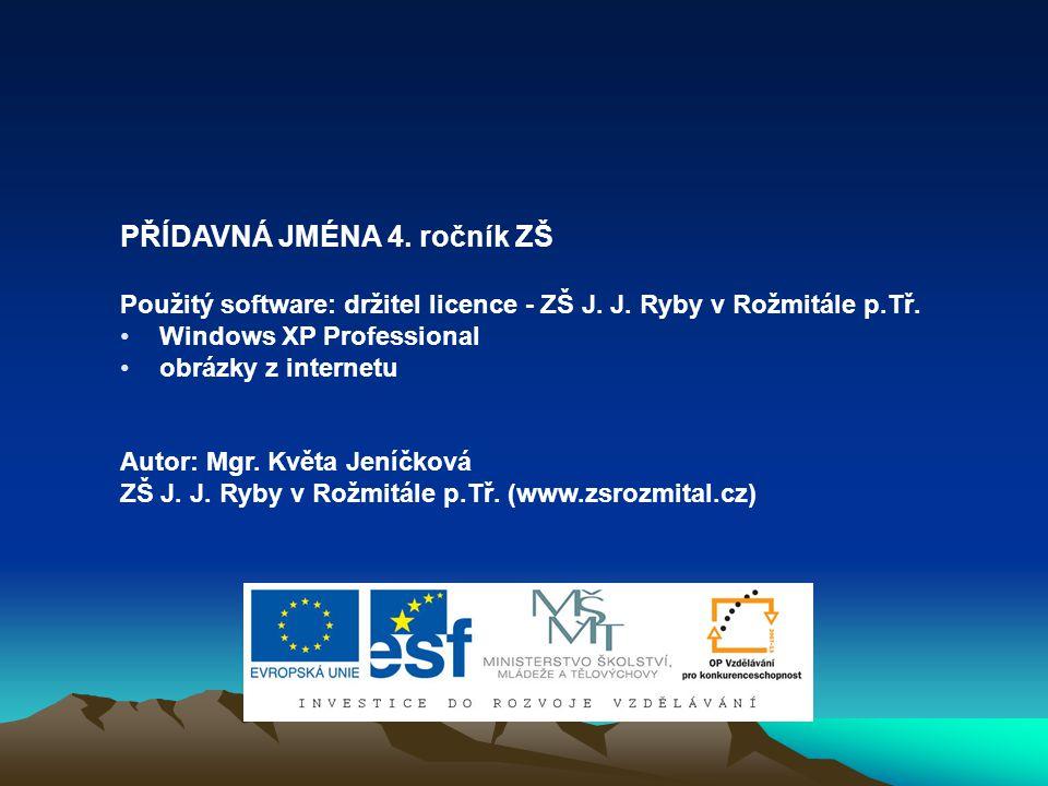 PŘÍDAVNÁ JMÉNA 4. ročník ZŠ Použitý software: držitel licence - ZŠ J. J. Ryby v Rožmitále p.Tř. Windows XP Professional obrázky z internetu Autor: Mgr