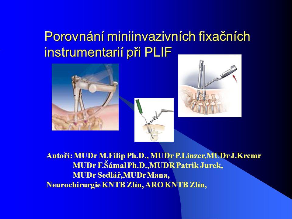 Porovnání miniinvazivních fixačních instrumentarií při PLIF Autoři: MUDr M.Filip Ph.D., MUDr P.Linzer,MUDr J.Kremr MUDr F.Šámal Ph.D.,MUDR Patrik Jurek, MUDr Sedlář,MUDr Mana, Neurochirurgie KNTB Zlín, ARO KNTB Zlín,