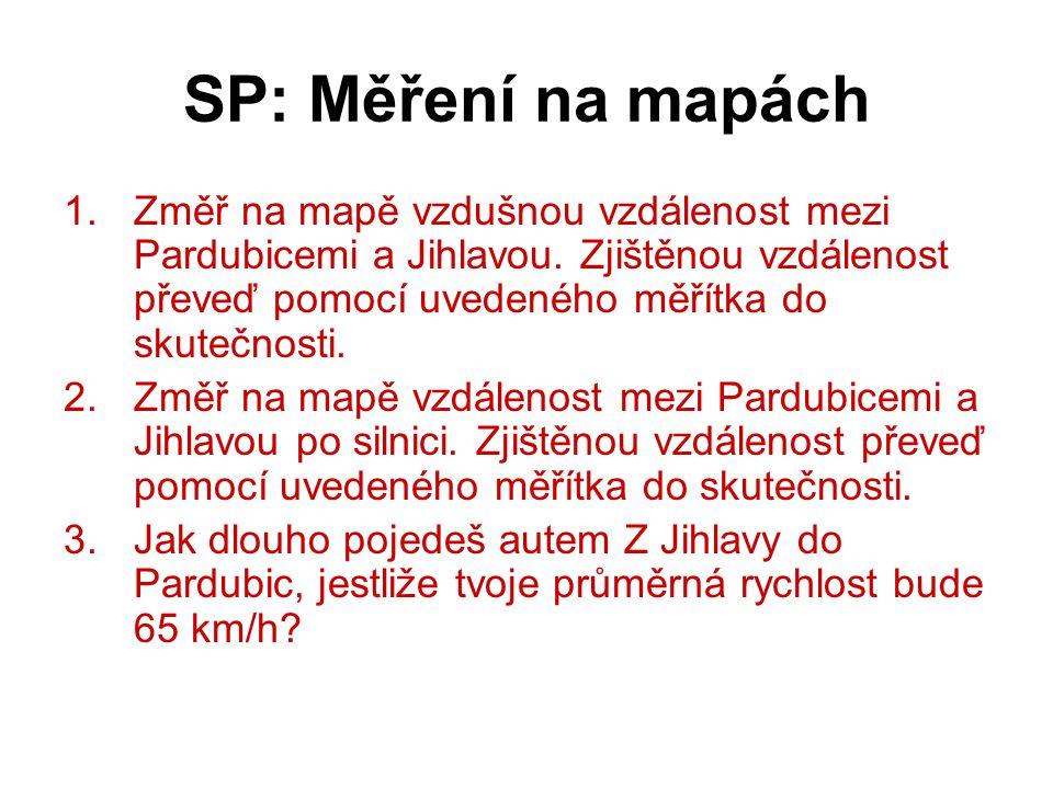 SP: Měření na mapách 1.Změř na mapě vzdušnou vzdálenost mezi Pardubicemi a Jihlavou. Zjištěnou vzdálenost převeď pomocí uvedeného měřítka do skutečnos