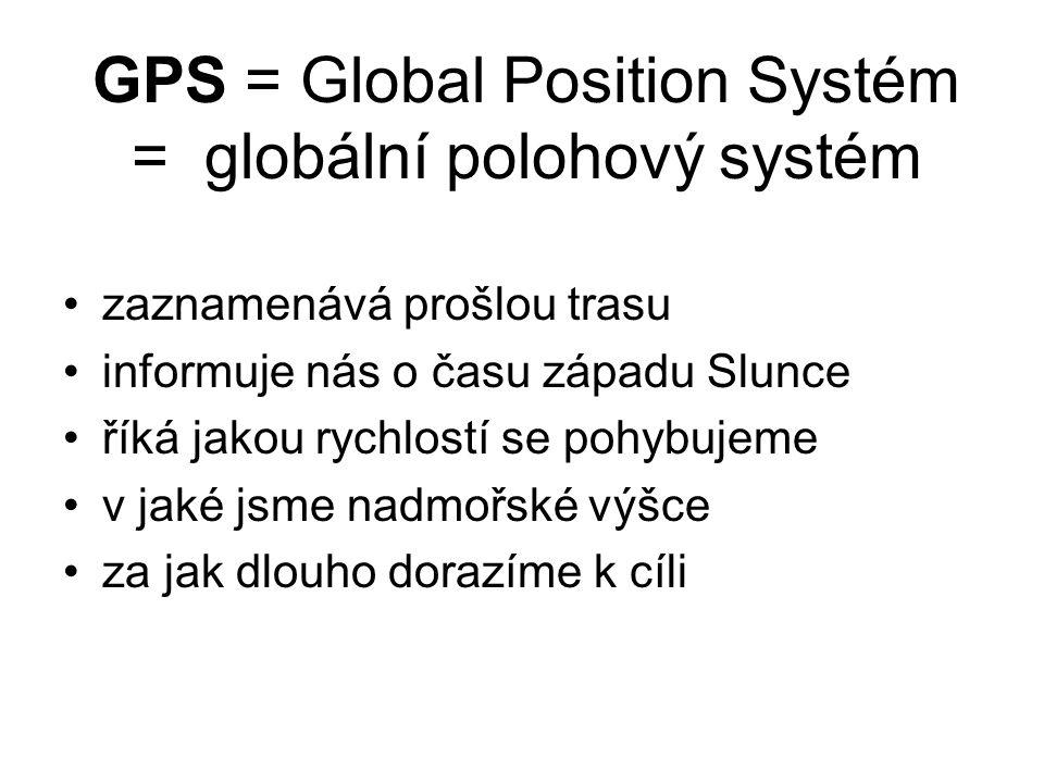 GPS = Global Position Systém = globální polohový systém zaznamenává prošlou trasu informuje nás o času západu Slunce říká jakou rychlostí se pohybujem