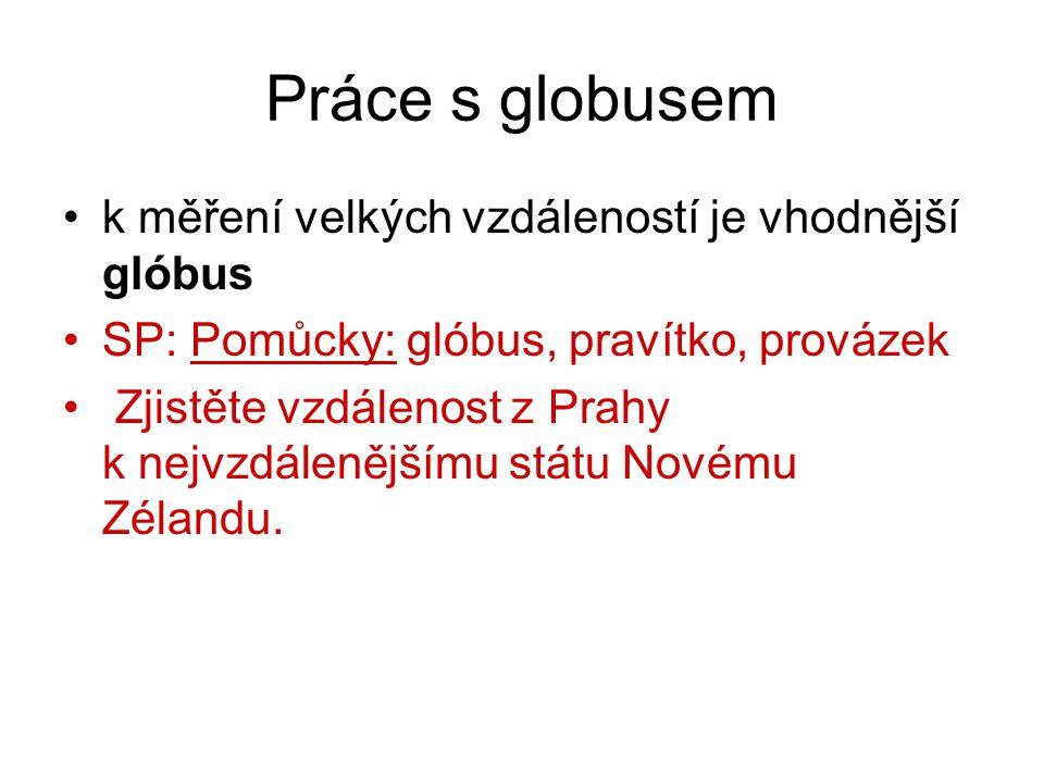 Práce s globusem k měření velkých vzdáleností je vhodnější glóbus SP: Pomůcky: glóbus, pravítko, provázek Zjistěte vzdálenost z Prahy k nejvzdálenější