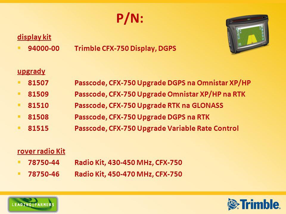 display kit  94000-00Trimble CFX-750 Display, DGPS upgrady  81507Passcode, CFX-750 Upgrade DGPS na Omnistar XP/HP  81509Passcode, CFX-750 Upgrade Omnistar XP/HP na RTK  81510Passcode, CFX-750 Upgrade RTK na GLONASS  81508Passcode, CFX-750 Upgrade DGPS na RTK  81515Passcode, CFX-750 Upgrade Variable Rate Control rover radio Kit  78750-44Radio Kit, 430-450 MHz, CFX-750  78750-46Radio Kit, 450-470 MHz, CFX-750 P/N: