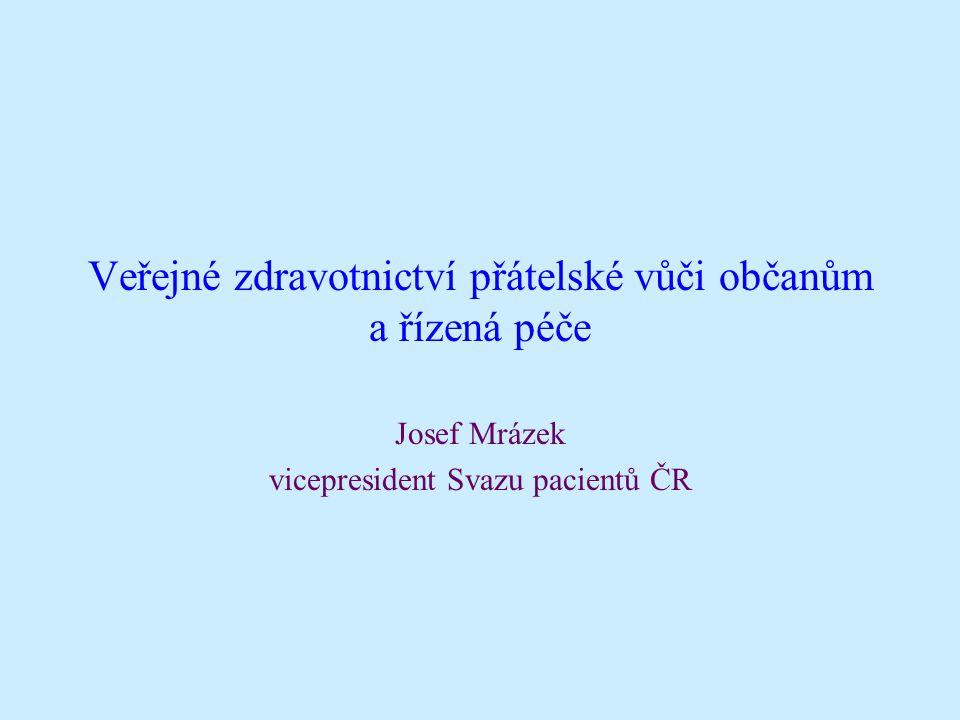 Veřejné zdravotnictví přátelské vůči občanům a řízená péče Josef Mrázek vicepresident Svazu pacientů ČR