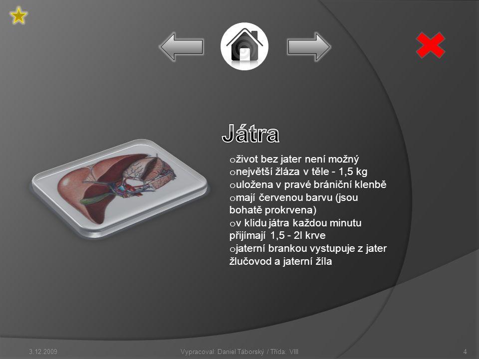 o život bez jater není možný o největší žláza v těle - 1,5 kg o uložena v pravé brániční klenbě o mají červenou barvu (jsou bohatě prokrvena) o v klidu játra každou minutu přijímají 1,5 - 2l krve o jaterní brankou vystupuje z jater žlučovod a jaterní žíla Vypracoval: Daniel Táborský / Třída: VIII3.12.20094