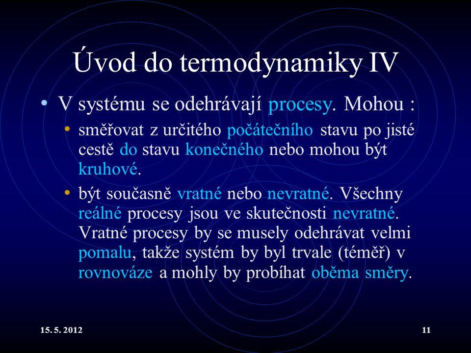 15. 5. 201211 Úvod do termodynamiky IV V systému se odehrávají procesy. Mohou : směřovat z určitého počátečního stavu po jisté cestě do stavu konečnéh