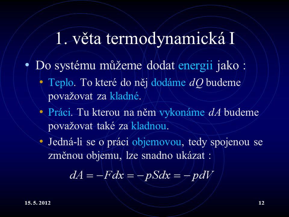 15. 5. 201212 1. věta termodynamická I Do systému můžeme dodat energii jako : Teplo. To které do něj dodáme dQ budeme považovat za kladné. Práci. Tu k