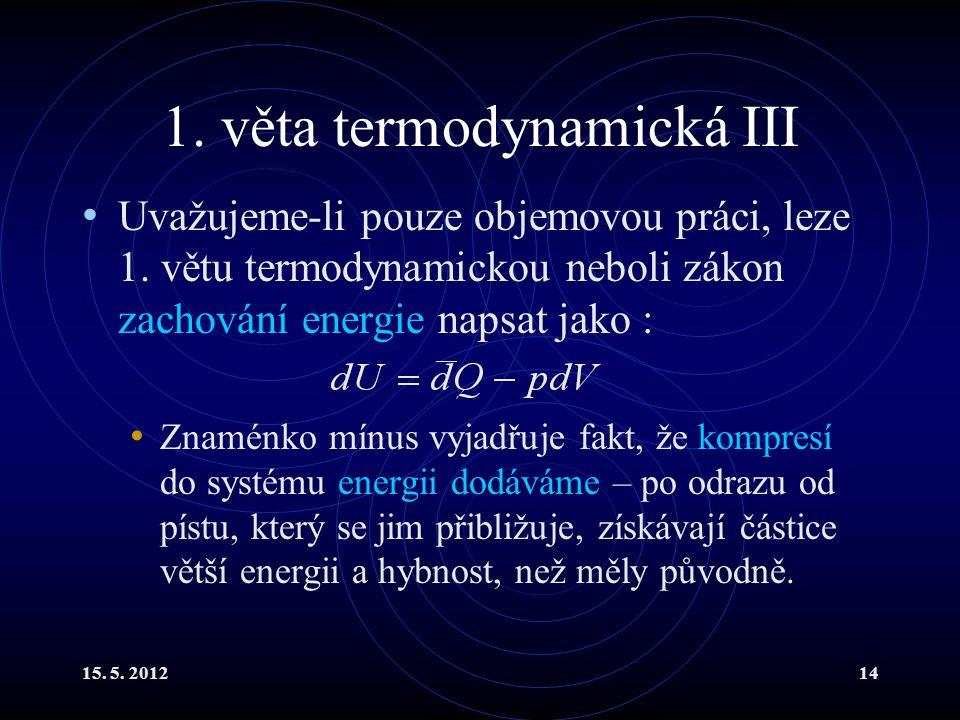 15. 5. 201214 1. věta termodynamická III Uvažujeme-li pouze objemovou práci, leze 1. větu termodynamickou neboli zákon zachování energie napsat jako :