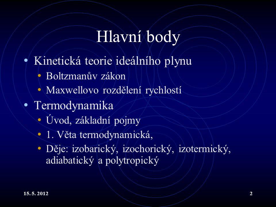 15. 5. 20122 Hlavní body Kinetická teorie ideálního plynu Boltzmanův zákon Maxwellovo rozdělení rychlostí Termodynamika Úvod, základní pojmy 1. Věta t