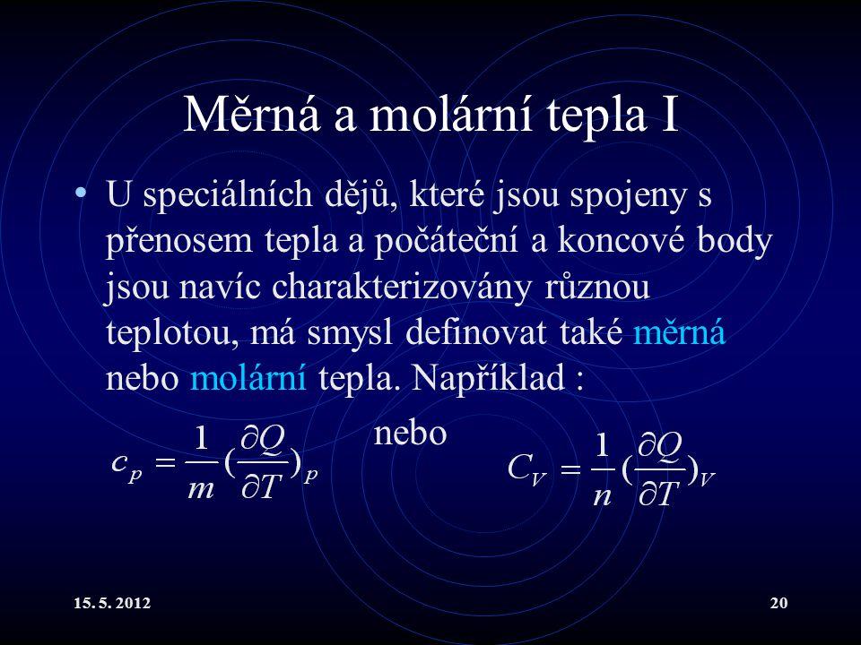 15. 5. 201220 Měrná a molární tepla I U speciálních dějů, které jsou spojeny s přenosem tepla a počáteční a koncové body jsou navíc charakterizovány r