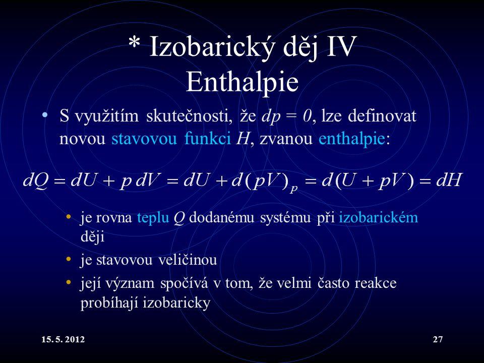 15. 5. 201227 * Izobarický děj IV Enthalpie S využitím skutečnosti, že dp = 0, lze definovat novou stavovou funkci H, zvanou enthalpie: je rovna teplu