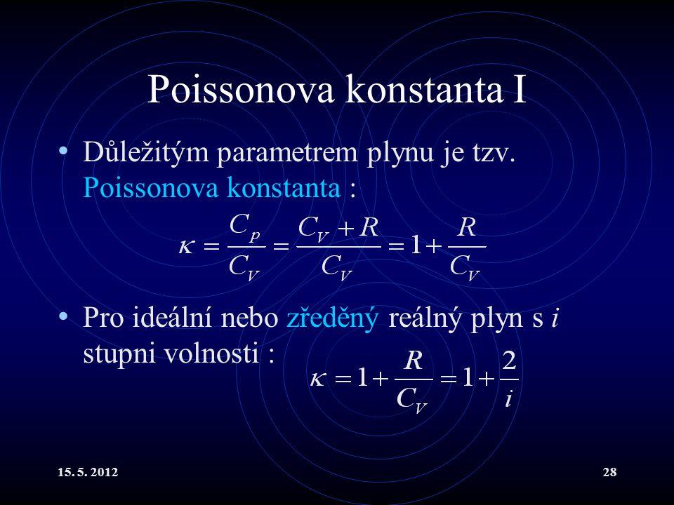15. 5. 201228 Poissonova konstanta I Důležitým parametrem plynu je tzv. Poissonova konstanta : Pro ideální nebo zředěný reálný plyn s i stupni volnost