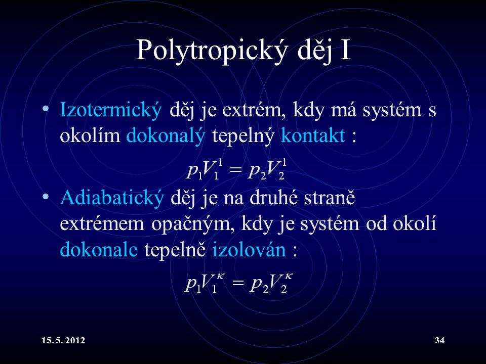 15. 5. 201234 Polytropický děj I Izotermický děj je extrém, kdy má systém s okolím dokonalý tepelný kontakt : Adiabatický děj je na druhé straně extré