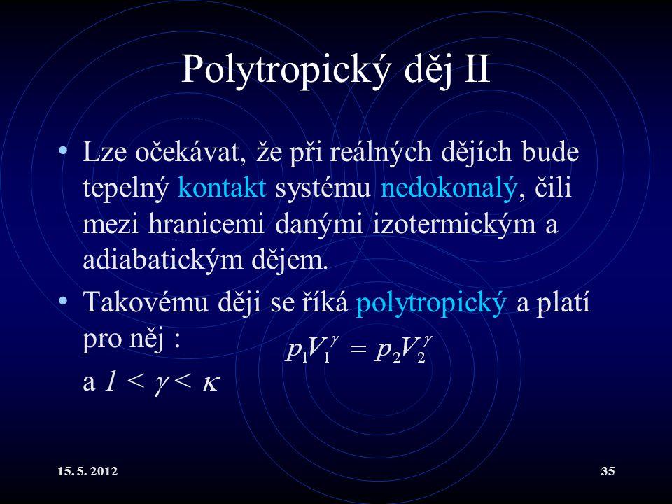 15. 5. 201235 Polytropický děj II Lze očekávat, že při reálných dějích bude tepelný kontakt systému nedokonalý, čili mezi hranicemi danými izotermický