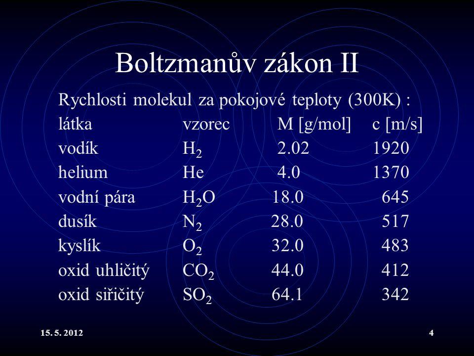 15. 5. 20124 Boltzmanův zákon II Rychlosti molekul za pokojové teploty (300K) : látkavzorecM [g/mol]c [m/s] vodíkH 2 2.021920 heliumHe4.01370 vodní pá