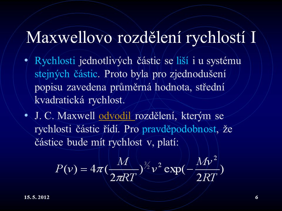 15. 5. 20126 Maxwellovo rozdělení rychlostí I Rychlosti jednotlivých částic se liší i u systému stejných částic. Proto byla pro zjednodušení popisu za