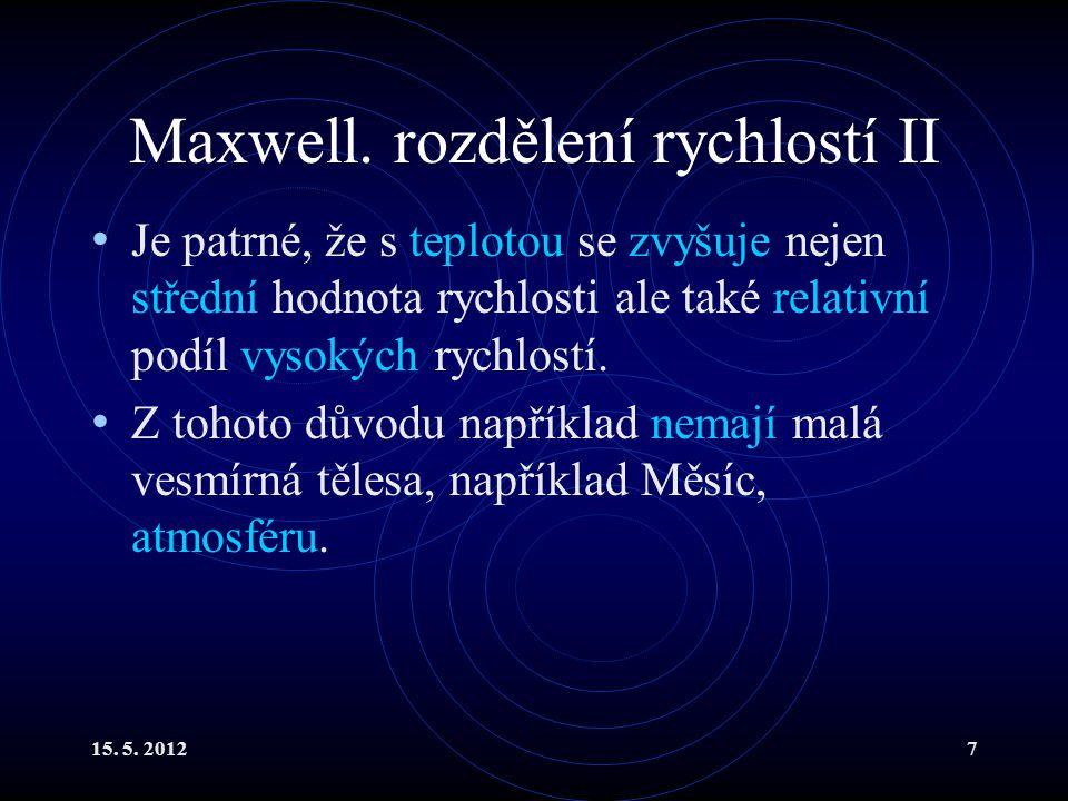 15. 5. 20127 Maxwell. rozdělení rychlostí II Je patrné, že s teplotou se zvyšuje nejen střední hodnota rychlosti ale také relativní podíl vysokých ryc