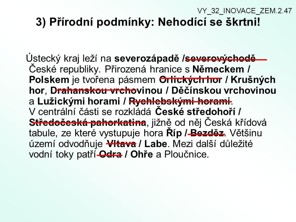 3) Přírodní podmínky: Nehodící se škrtni! Ústecký kraj leží na severozápadě /severovýchodě České republiky. Přirozená hranice s Německem / Polskem je