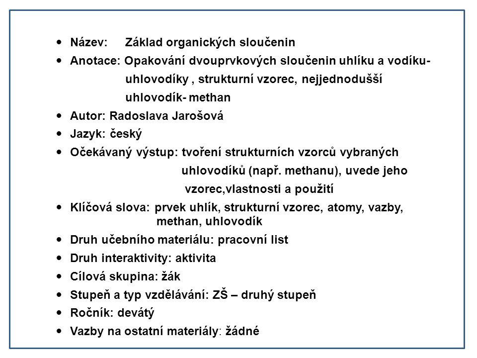 Název: Základ organických sloučenin Anotace: Opakování dvouprvkových sloučenin uhlíku a vodíku- uhlovodíky, strukturní vzorec, nejjednodušší uhlovodík- methan Autor: Radoslava Jarošová Jazyk: český Očekávaný výstup: tvoření strukturních vzorců vybraných uhlovodíků (např.
